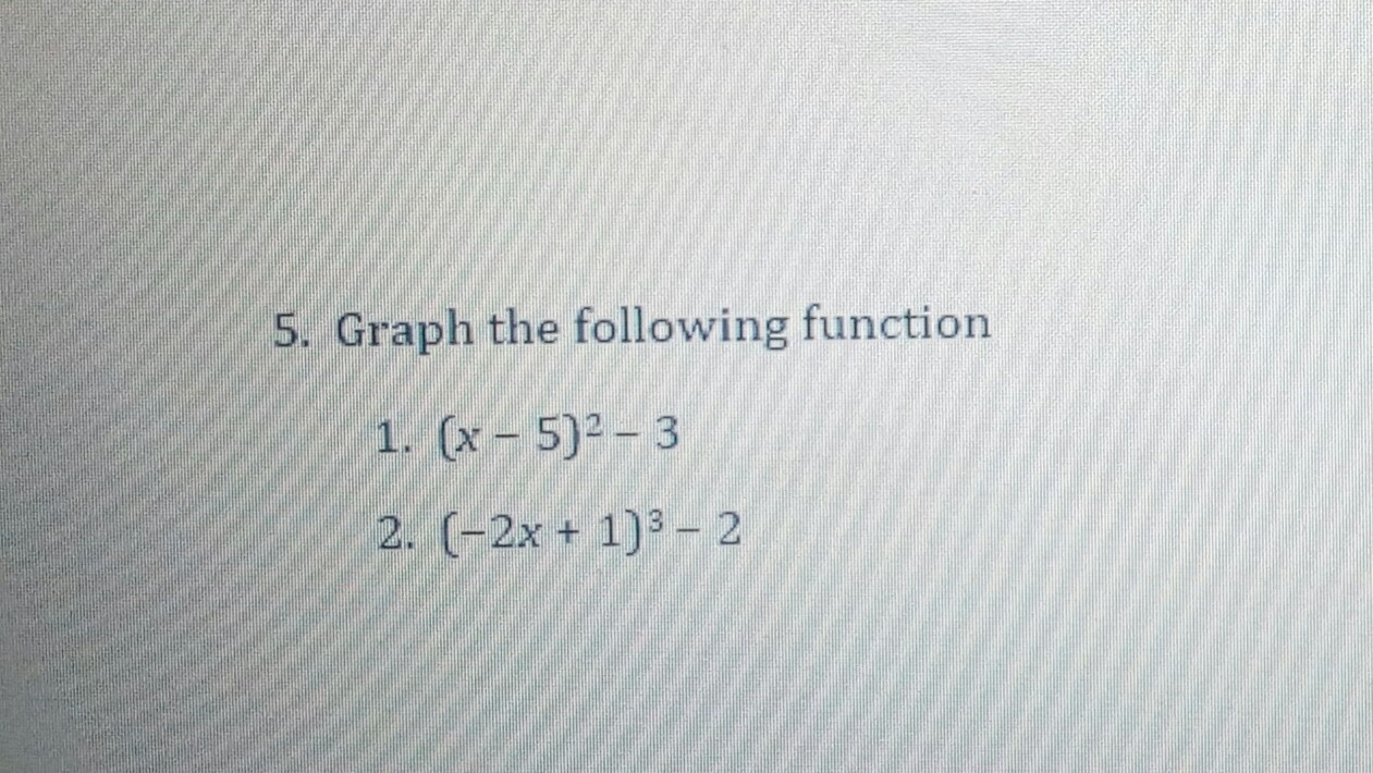 Graph the following function 1. (x – 5)² – 3 2. (-2x + 1)3 - 2
