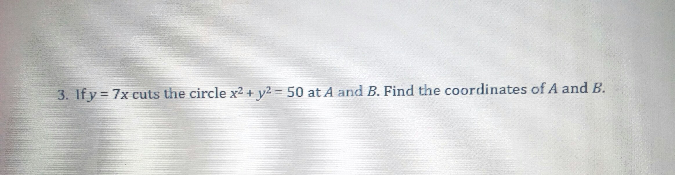 3. If y = 7x cuts the circle x² + y² = 50 at A and B. Find the coordinates of A and B. %3D %3D