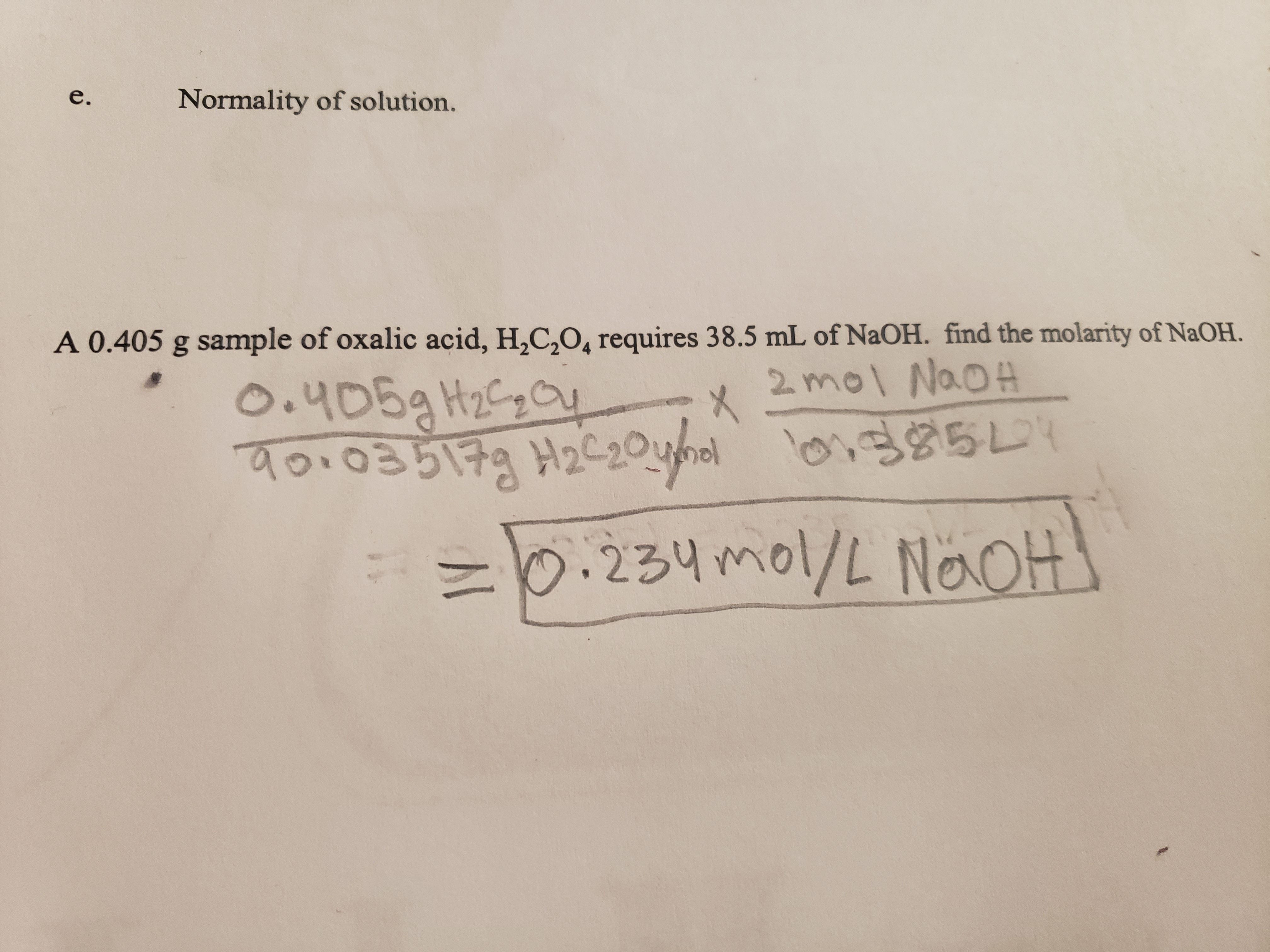 e. Normality of solution. A 0.405 g sample of oxalic acid, H2C,04 requires 38.5 mL of NaOH. find the molarity of NaOH. O.405aH2a ५०६ u 2mol NaoA o.03514 22ohl LI .234 mol/L NaoH