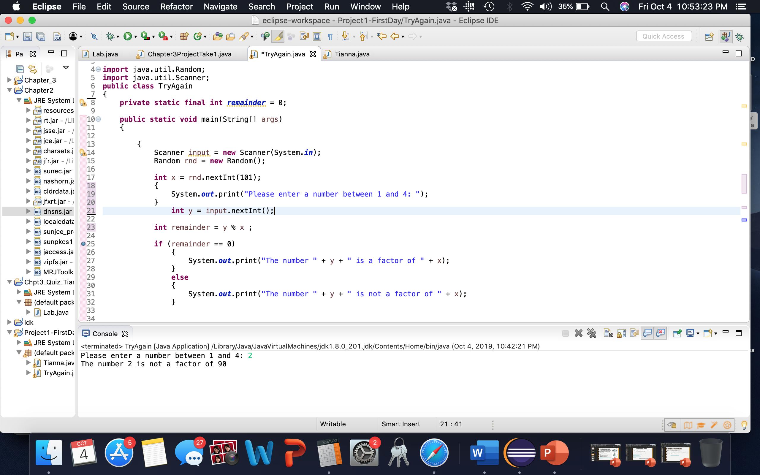 "Refactor Navigate Search Project Window Help Eclipse File Edit Source Fri Oct 4 10:53:23 PM Run 35% eclipse-workspace - Project1-FirstDay/TryAgain.java - Eclipse IDE Quick Acces 010 Ра X Lab.java Tianna.java Chapter3ProjectTake1.java *TryAgain.java 4 import java.util.Random; 5 import java.util.Scanner; 6 public class TryAgain Chapter_3 Chapter2 JRE System I private static final int remainder 8 0; = 9 EI resources public static void main(String[] args) { 10e 11 19 rt.jar - /Lil jsse.jar - 12 jce.jar /L I9charsets.j 13 = new Scanner(System.in); = new Random(); Scanner input Random rnd 14 15 16 jfr.jar - /Li sunec.jar O10 rnd.nextInt 101) int x = { System.out.print(""Please enter a number between 1 and 4: ""); } int y 17 nashorn.ja 18 010 cldrdata.ja 19 jfxrt.jar 20 Eו input.nextInt ( ) ;. 21 dnsns.jar O10 22 010 localedata int remainder 23 у % х; sunjce_pr 24 sunpkcs1 if (remainder { System.out.print(""The number 0) O10 o25 26 jaccess.ja O10 y "" is a factor of х); 27 + zipfs.jar O10 28 MRJToolk else 29 Chpt3_Quiz_Tiai { System.out.print(""The number } 30 JRE System l х)%; y "" is not a factor of 31 (default pack 32 33 J Lab.java 34 idk Project1-First D ConsoleX JRE System terminated> TryAgain [Java Application] /Library/Java/JavaVirtualMachines/jdk1.8.0_201.jdk/Contents/Home/bin/java (Oct 4, 2019, 10:42:21 PM) (default pack Please enter a number between 1 and 4: 2 Tianna.jav The number 2 is not a factor of 90 TryAgain.j Writable Smart Insert 21 41 WP 5 27 2 3.141593 ОСТ W P 9 CD LO"