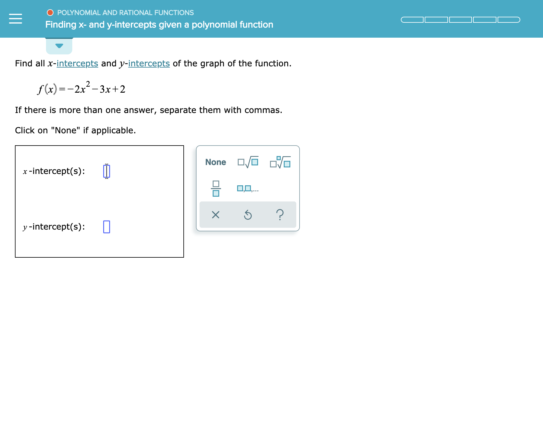 """O POLYNOMIAL AND RATIONAL FUNCTIONS Finding x- and y-intercepts givena polynomial function Find all x-intercepts and y-intercepts of the graph of the function f(x)-2x-3xr+2 If there is more than one answer, separate them with commas Click on """"None"""" if applicable None x-intercept(s) LO.. ? X y -intercept(s)"""