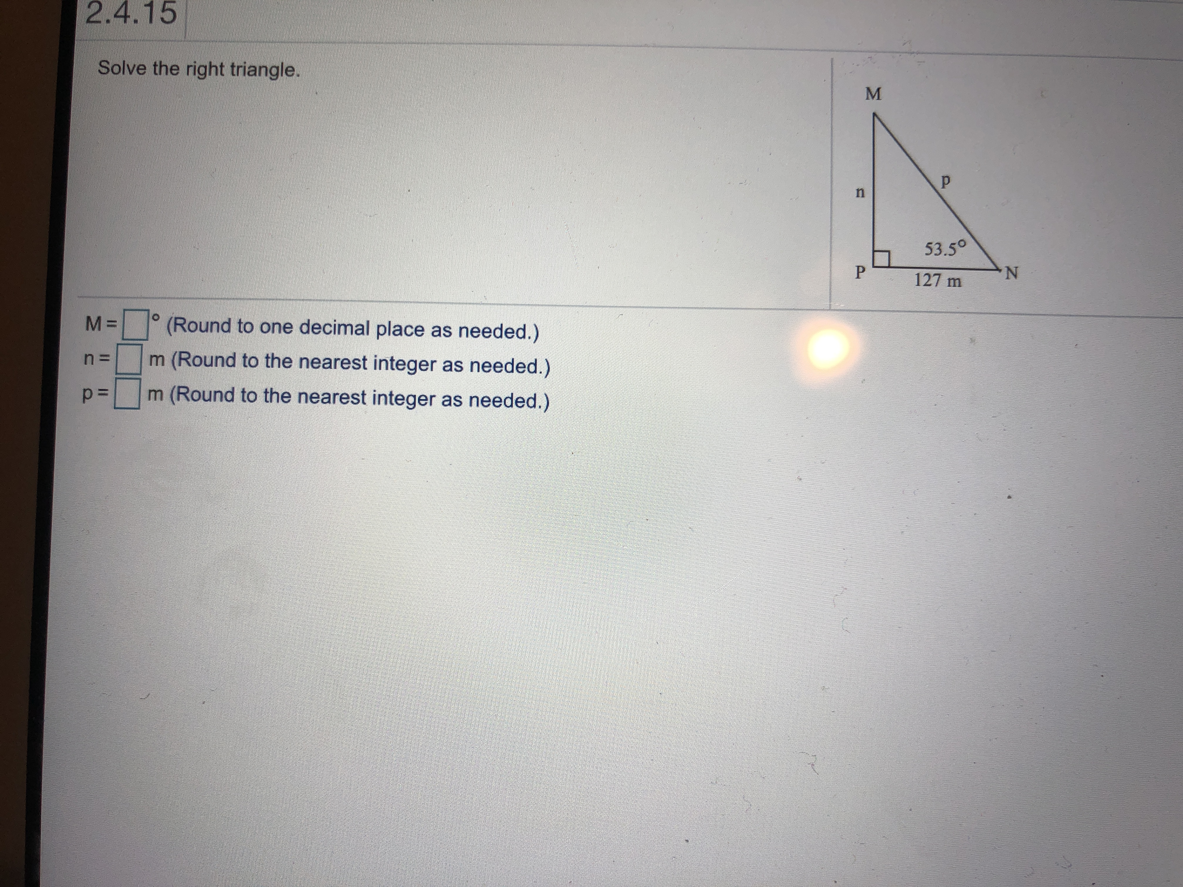 II 2.4.15 Solve the right triangle. p n 53.50 P 127 m M= (Round to one decimal place as needed.) m (Round to the nearest integer as needed.) m (Round to the nearest integer as needed.)