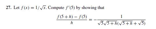 27. Let f(x) = 1/T. Compute f'(5) by showing that f(5 +h) – f(5) V5/5+ h(/5+h+ /5)