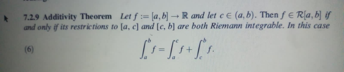 7.2.9 Additivity Theorem Let f := [a,b] → R and let ce (a, b). Then f E R[a, b] if and only if its restrictions to [a, c] and [c, b] are both Riemann integrable. In this case (6) f + f. %3D