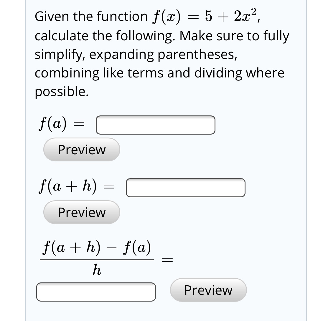 Given the function f(x) = 5 + 2x², calculate the following. Make sure to fully simplify, expanding parentheses, combining like terms and dividing where possible. f(a) Preview f(a + h) = Preview f(a + h) – f(a) Preview