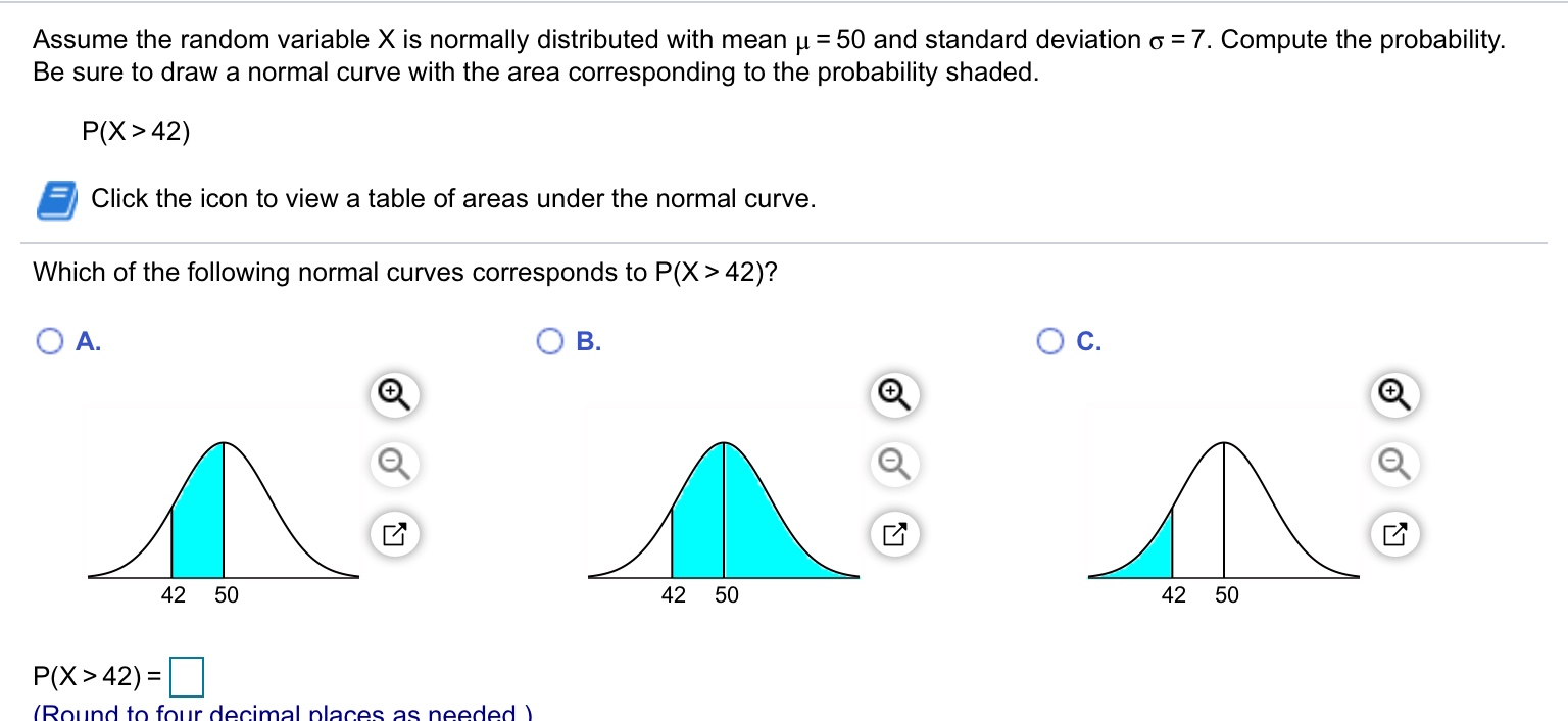 Assume the random variable X is normally distributed with mean u = 50 and standard deviation o = 7. Compute the probability. Be sure to draw a normal curve with the area corresponding to the probability shaded. P(X> 42) Click the icon to view a table of areas under the normal curve. Which of the following normal curves corresponds to P(X> 42)? Oc. A. B. 42 50 42 50 42 50 P(X>42) = (Round to four decimal places as needed )