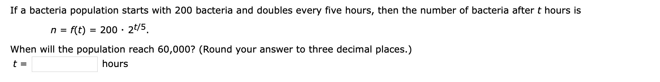 If a bacteria population starts with 200 bacteria and doubles every five hours, then the number of bacteria after t hours is f(t) 200 2t/5 n= When will the population reach 60,000? (Round your answer to three decimal places.) hours t =
