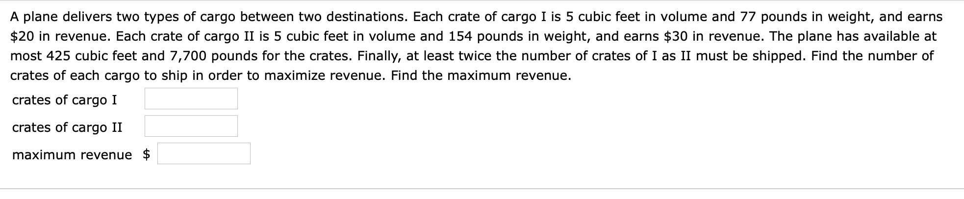 A plane delivers two types of cargo between two destinations. Each crate of cargo I is 5 cubic feet in volume and 77 pounds in weight, and earns $20 in revenue. Each crate of cargo II is 5 cubic feet in volume and 154 pounds in weight, and earns $30 in revenue. The plane has available at most 425 cubic feet and 7,700 pounds for the crates. Finally, at least twice the number of crates of I as II must be shipped. Find the number of crates of each cargo to ship in order to maximize revenue. Find the maximum revenue crates of cargo I crates of cargo II maximum revenue $