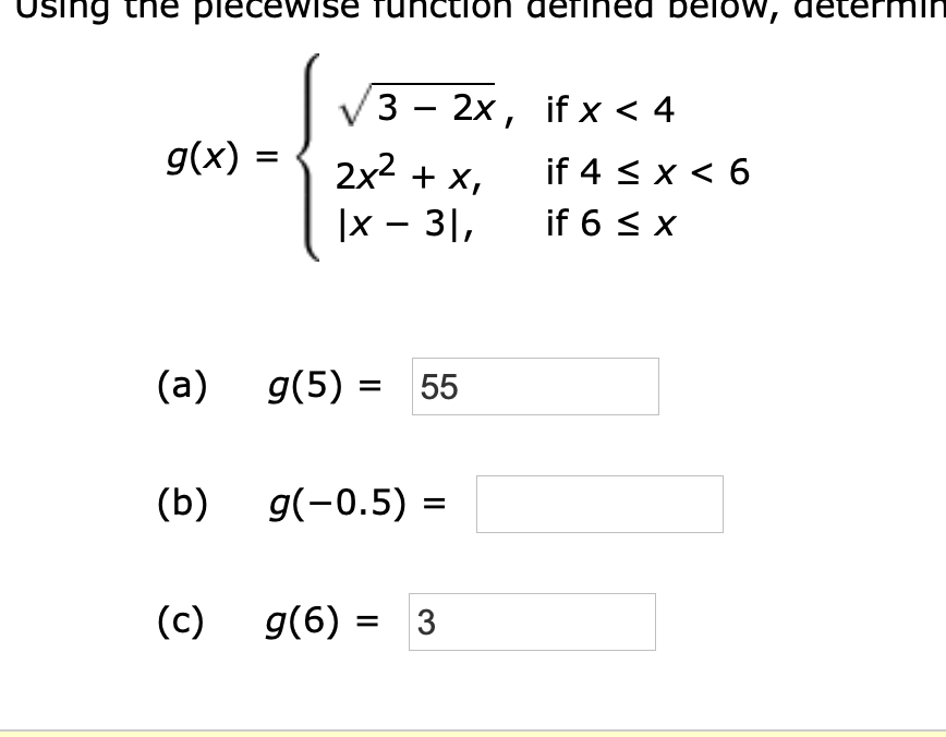 Using the plecewiSE ed be low, ictlon defl 3 - 2x, if x < 4 2x2x x 3 g(x) if 4 x 6 if 6 x (а) g(5) 55 (b) g(-0.5) (c) g(6)3