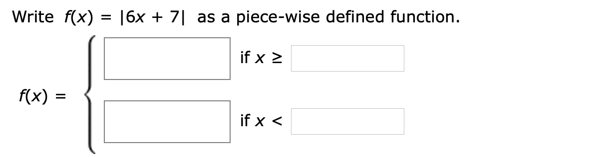 Write f(x) |6x + 7 as a piece-wise defined function. if x 2 f(x) if x <