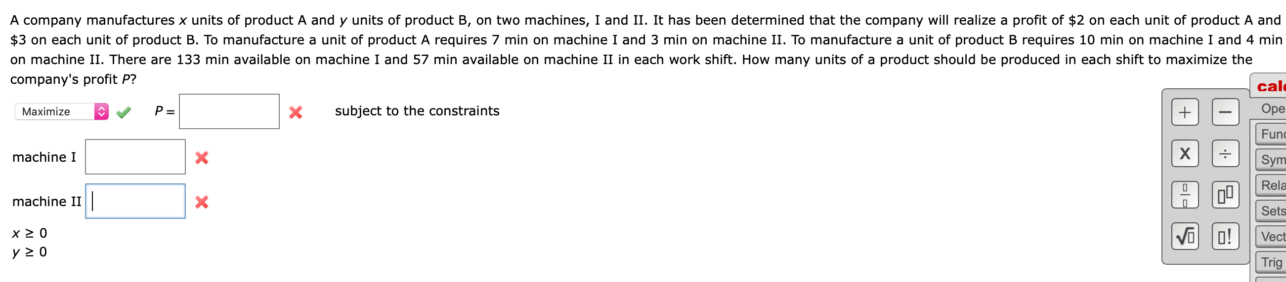 A company manufactures x units of product A and y units of product B, on two machines, I and II. It has been determined that the company will realize a profit of $2 on each unit of product A and $3 on each unit of product B. To manufacture a unit of product A requires 7 min on machine I and 3 min on machine II. To manufacture a unit of product B requires 10 min on machine I and 4 min on machine II. There are 133 min available on machine I and 57 min available on machine II in each work shift. How many units of a product should be produced in each shift to maximize the company's profit P? cal Оре subject to the constraints P = X Maximize Fun х X machine I Sym Rela machine II Sets  VO x 2 0 O! Vect y 0 Trig + X