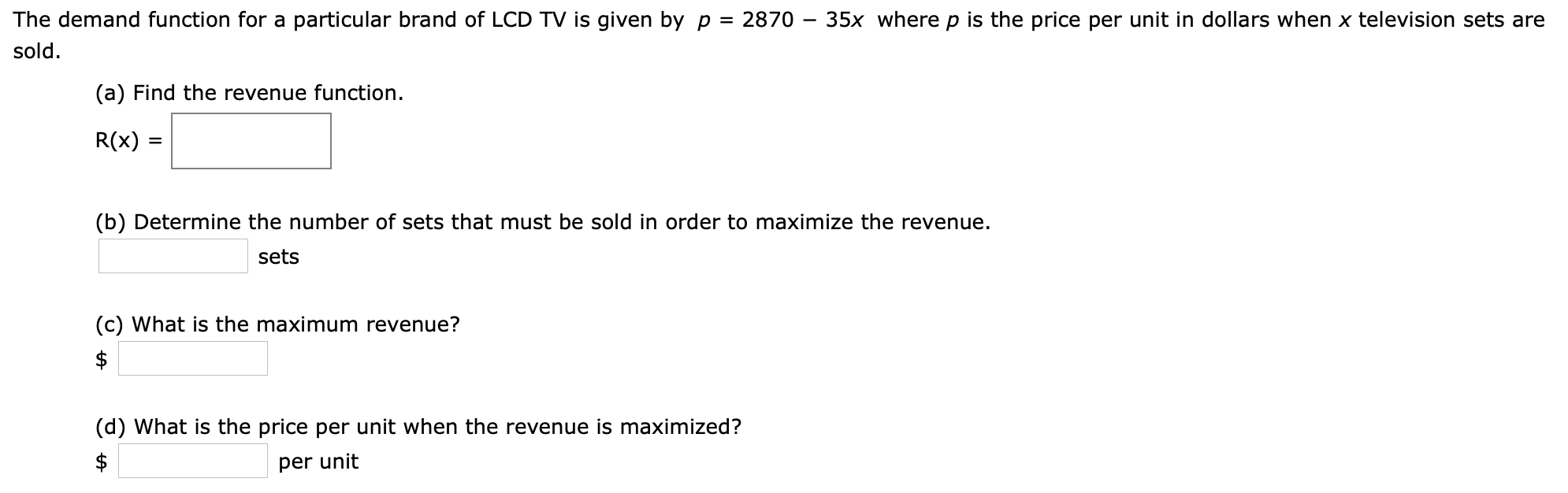 The demand function for a particular brand of LCD TV is given by p = 2870 - 35x where p is the price per unit in dollars when x television sets are sold (a) Find the revenue function. R(x) (b) Determine the number of sets that must be sold in order to maximize the revenue sets (c) What is the maximum revenue? $ (d) What is the price per unit when the revenue is maximized? $ per unit