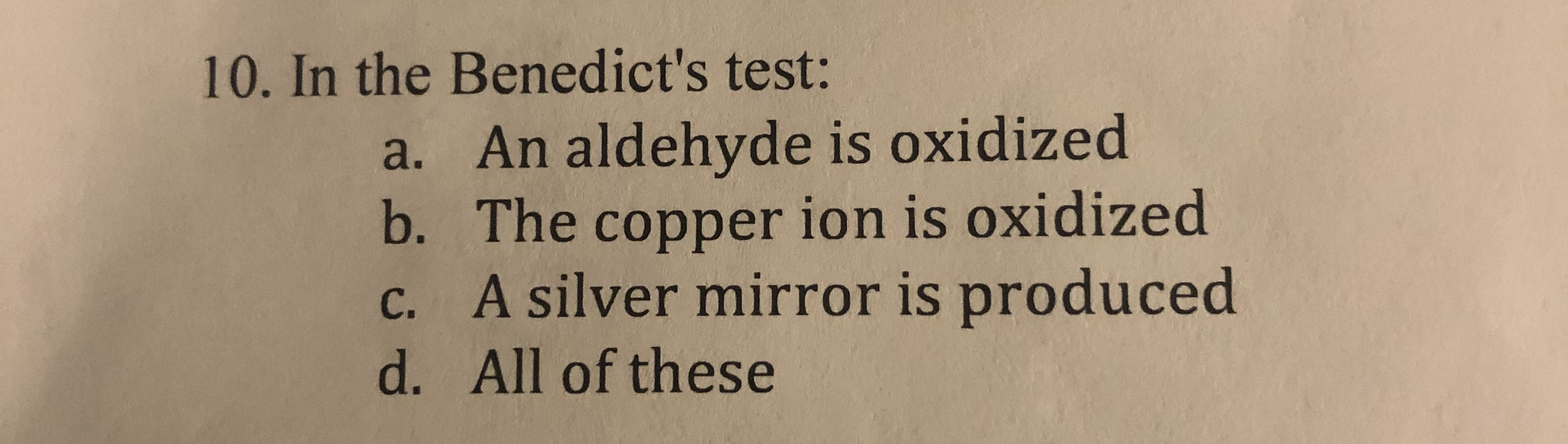 10. In the Benedict's test: a. An aldehyde is oxidized b. The copper ion is oxidized c. A silver mirror is produced d. All of these