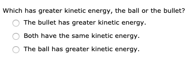 Which has greater kinetic energy, the ball or the bullet? The bullet has greater kinetic energy. Both have the same kinetic energy. The ball has greater kinetic energy.
