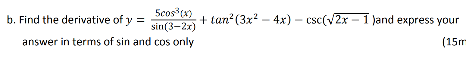 5cos³ (x) Find the derivative of y + tan²(3x² – 4x) – csc(v2x – 1 )and express your sin(3–2x) answer in terms of sin and cos only (15r