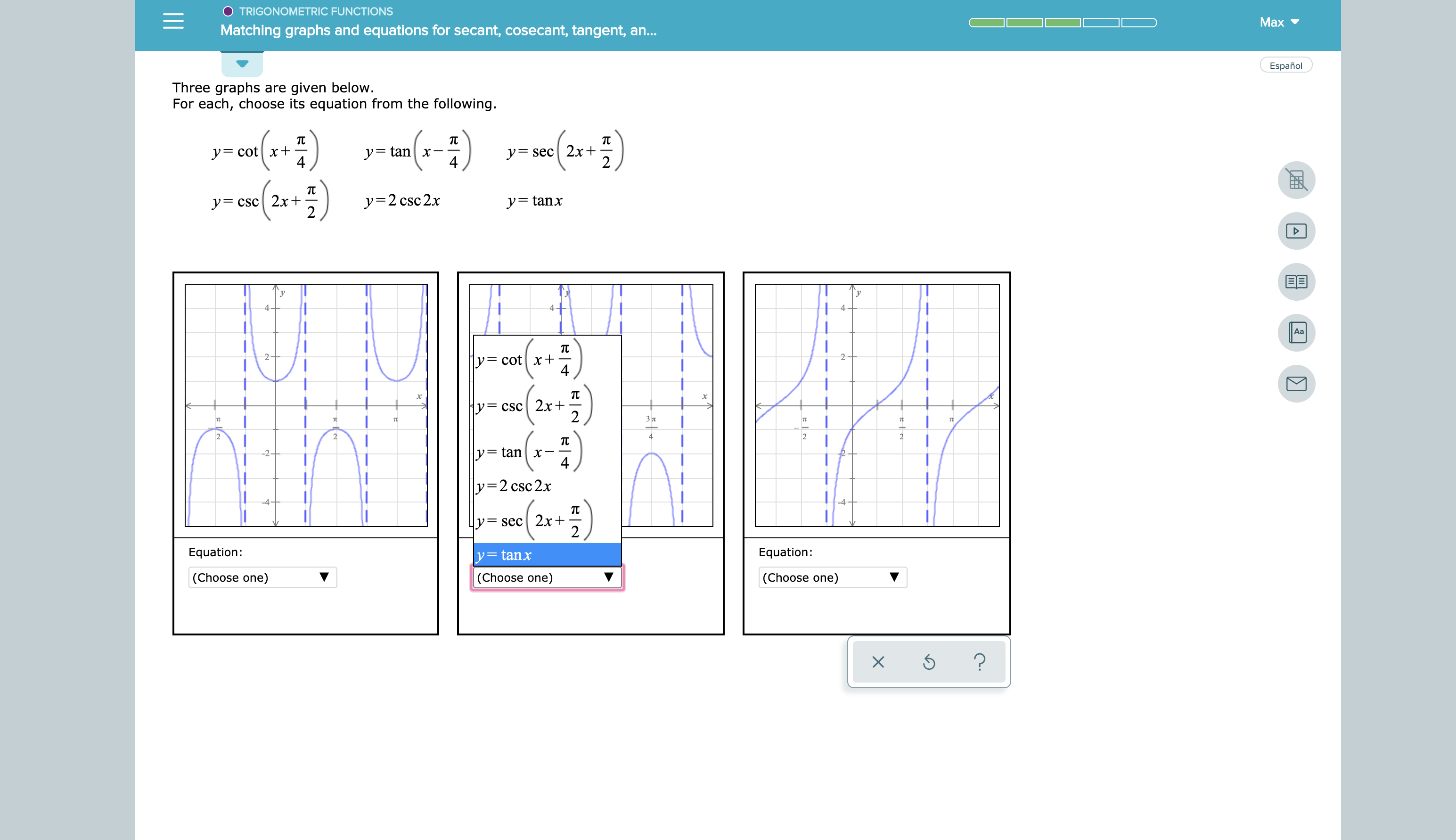 TRIGONOMETRIC FUNCTIONS Max Matching graphs and equations for secant, cosecant, tangent, a... Español Three graphs are given below. For each, choose its equation from the following. т y=cotx+ 4 y=tan x 4 у- sec  2x+ yCSc 2x+ 2 y=2 csc2x y= tanx 4- 4 4 Aa y= cotx+ 4 2 y= csc 2x+ 2 3л 2 2 4 2 2 TC y= tanx 4 -2+ y=2 csc2x -4- -4 т = sec 2x+ 2 Equation: Equation: y=tanx (Choose one) (Choose one) (Choose one) ?