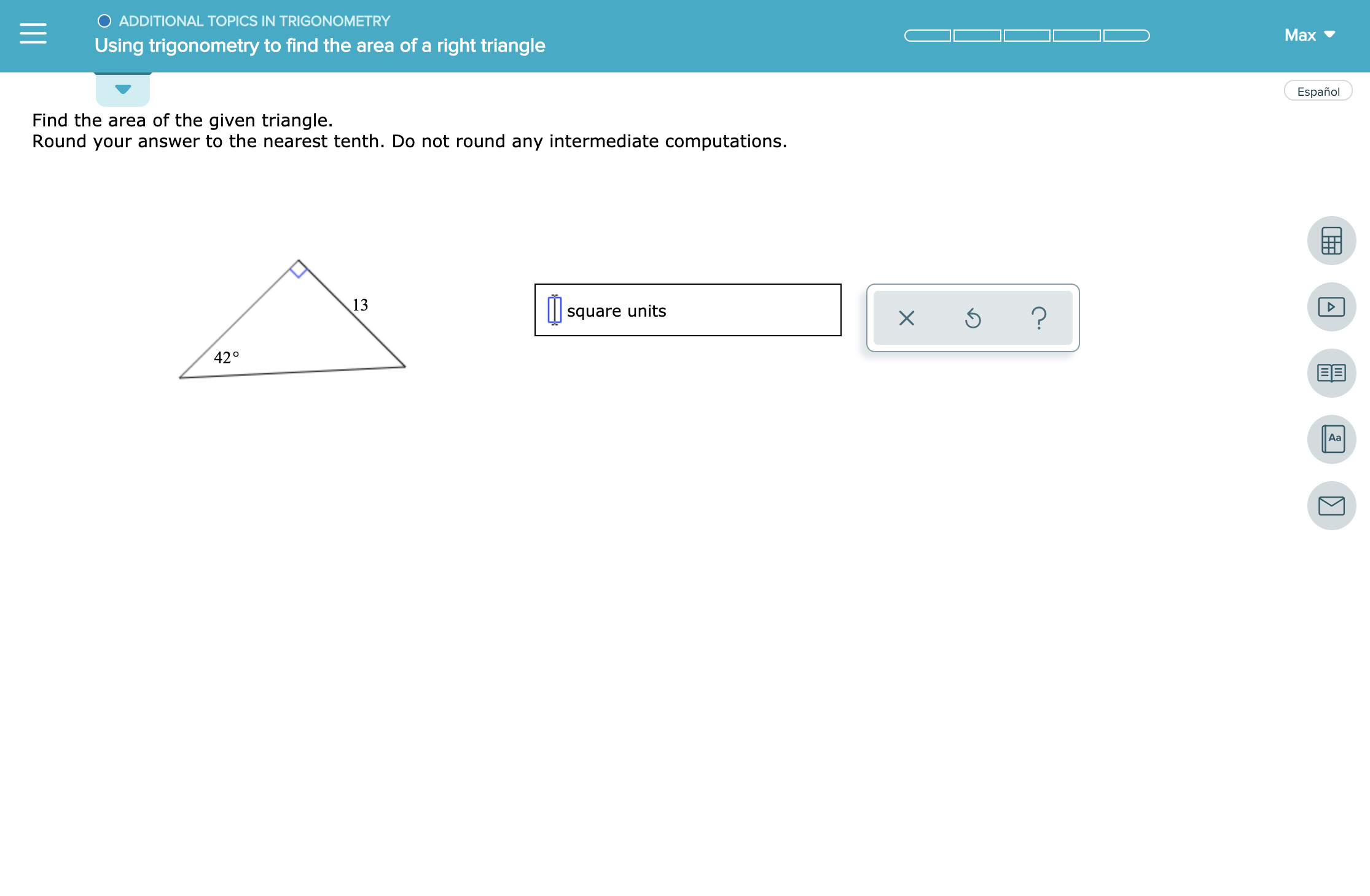ADDITIONAL TOPICS IN TRIGONOMETRY Max Using trigonometry to find the area of a right triangle Español Find the area of the given triangle. Round your answer to the nearest tenth. Do not round any intermediate computations. 13 ? square units 42° Aa