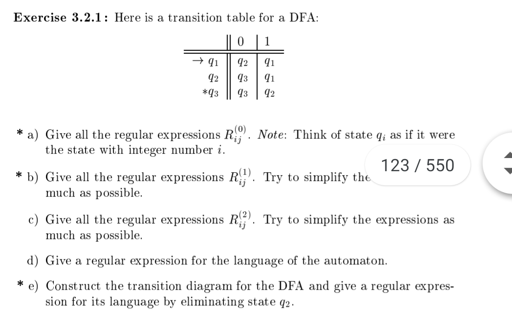 Exercise 3.2.1: Here is a transition table for a DFA 0 1 92 qз *q3 q3 a) Give all the regular expressions Ri the state with integer number i Note: Think of state qi as if it were 123 550 b) Give all the regular expressions R much as possible. Try to simplify the c) Give all the regular expressions R. Try to simplify the expressions as much as possible d) Give a regular expression for the language of the automaton e) Construct the transition diagram for the DFA and give a regular expres- sion for its language by eliminating state q2. *
