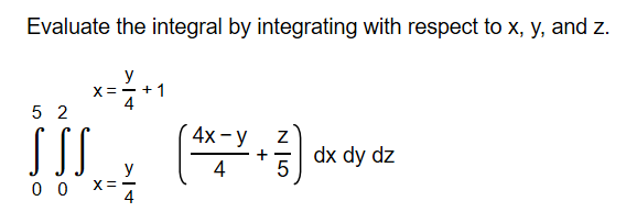 Evaluate the integral by integrating with respect to x, y, and z. y X=- + 1 4 5 2 4x - SI dx dy dz 4 y 4 N ILO
