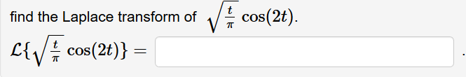 find the Laplace transform of ! cos(2t). L{V# cos(2t)} =