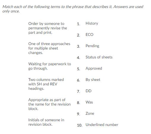 Match each of the following terms to the phrase that describes it. Answers are used only once. History Order by someone to permanently revise the part and print. 1. ECO 2. One of three approaches for multiple sheet changes. Pending 3. Status of sheets 4. Waiting for paperwork to go through. Approved 5. Two columns marked with SH and REV By sheet 6. headings. DD 7. Appropriate as part of the name for the revision Was 8 block. Zone 9. Initials of someone in revision block. 10. Underlined number