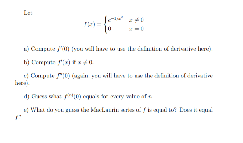 """Let Se- f (x) = a) Compute f'(0) (you will have to use the definition of derivative here). b) Compute f'(æ) if x # 0. c) Compute f""""(0) (again, you will have to use the definition of derivative here). d) Guess what f(n) (0) equals for every value of n. e) What do you guess the MacLaurin series of f is equal to? Does it equal f?"""