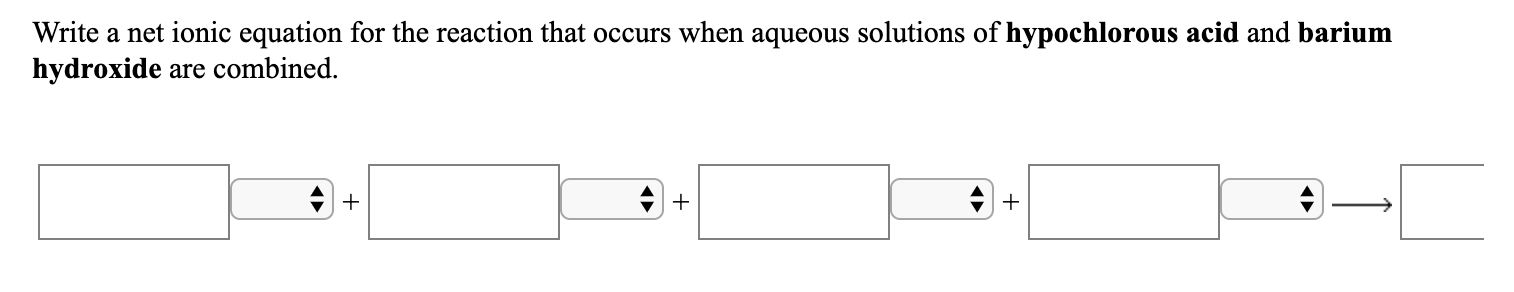 Write a net ionic equation for the reaction that occurs when aqueous solutions of hypochlorous acid and barium hydroxide are combined.