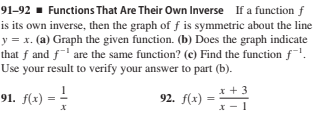 91–92 ▪ Functions That Are Their Own Inverse If a function f is its own inverse, then the graph of f is symmetric about the line y = x. (a) Graph the given function. (b) Does the graph indicate that f and f' are the same function? (c) Find the function f. Use your result to verify your answer to part (b). 91. f(x) 92. f(x) x +3