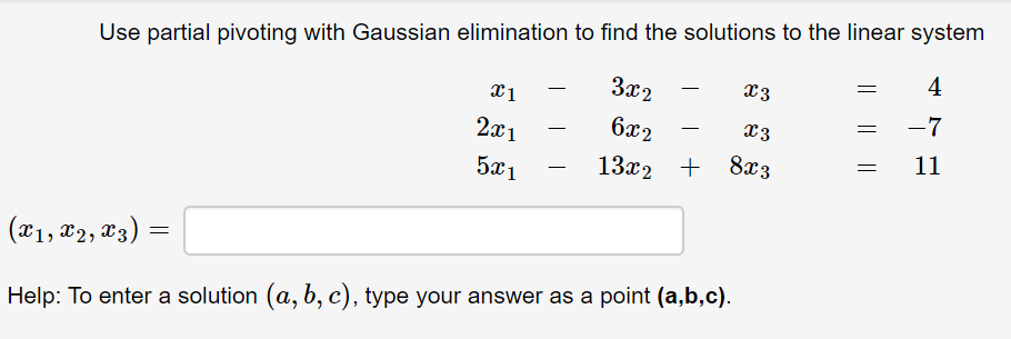 Use partial pivoting with Gaussian elimination to find the solutions to the linear system 4 За2 L3 -7 2x1 6x2 L3 11 5x1 13x2 + 8æ3 (x1, x2, x3) = Help: To enter a solution (a, b, c), type your answer as a point (a,b,c).