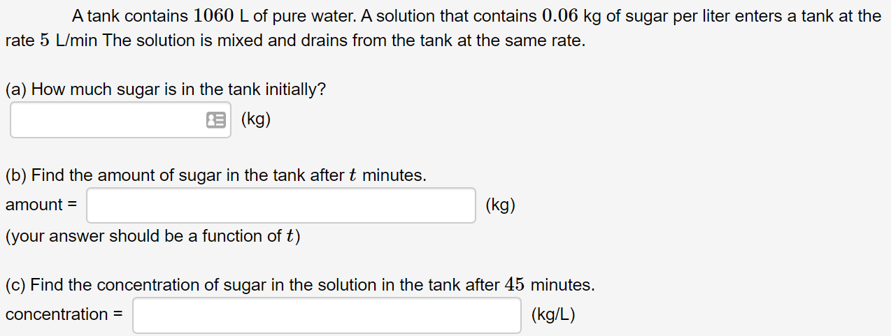 A tank contains 1060 L of pure water. A solution that contains 0.06 kg of sugar per liter enters a tank at the rate 5 L/min The solution is mixed and drains from the tank at the same rate. (a) How much sugar is in the tank initially? E (kg) (b) Find the amount of sugar in the tank after t minutes. amount = (kg) (your answer should be a function of t) (c) Find the concentration of sugar in the solution in the tank after 45 minutes. concentration = (kg/L)
