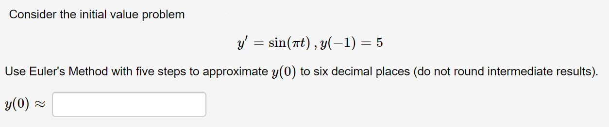 Consider the initial value problem y' = sin(rt), y(-1) = 5 Use Euler's Method with five steps to approximate y(0) to six decimal places (do not round intermediate results). y(0) =