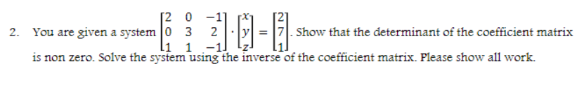[2 0 2 10-8 |2. You are given a system |0 3 Show that the determinant of the coefficient matrix is non zero. Solve the system using the inverse of the coefficient matrix. Flease show all work.