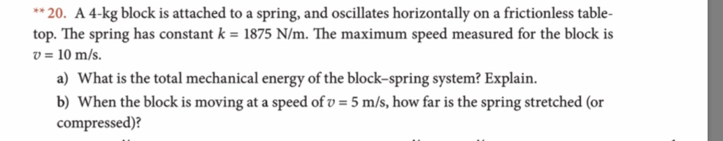 **20. A 4-kg block is attached to a spring, and oscillates horizontally on a frictionless table- top. The spring has constant k = 1875 N/m. The maximum speed measured for the block is v=10 m/s a) What is the total mechanical energy of the block-spring system? Explain b) When the block is moving at a speed ofv 5 m/s, how far is the spring stretched (or compressed)?