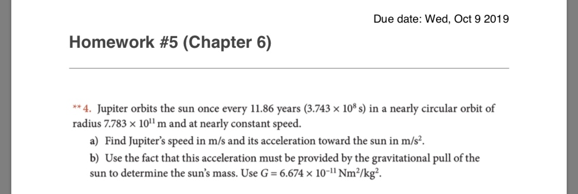 """Due date: Wed, Oct 9 2019 Homework #5 (Chapter 6) **4. Jupiter orbits the sun once every 11.86 years (3.743 x 108 s) in a nearly circular orbit of radius 7.783 x 10m and at nearly constant speed. a) Find Jupiter's speed in m/s and its acceleration toward the sun in m/s2. b) Use the fact that this acceleration must be provided by the gravitational pull of the sun to determine the sun's mass. Use G = 6.674 x 10-1"""" Nm2/kg2."""