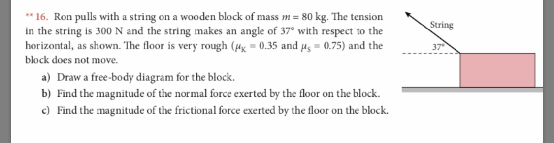 *16. Ron pulls with a string on a wooden blo ck of mass m = 80 kg. The tension in the string is 300 N and the string makes an horizontal, as shown. The floor is very rough (H = 0.35 and ug = 0.75) and the block does not move String angle of 37° with respect to the 37 a) Draw a free-body diagram for the block b) Find the magnitude of the normal force exerted by the floor on the block c) Find the magnitude of the frictional force exerted by the floor on the block.