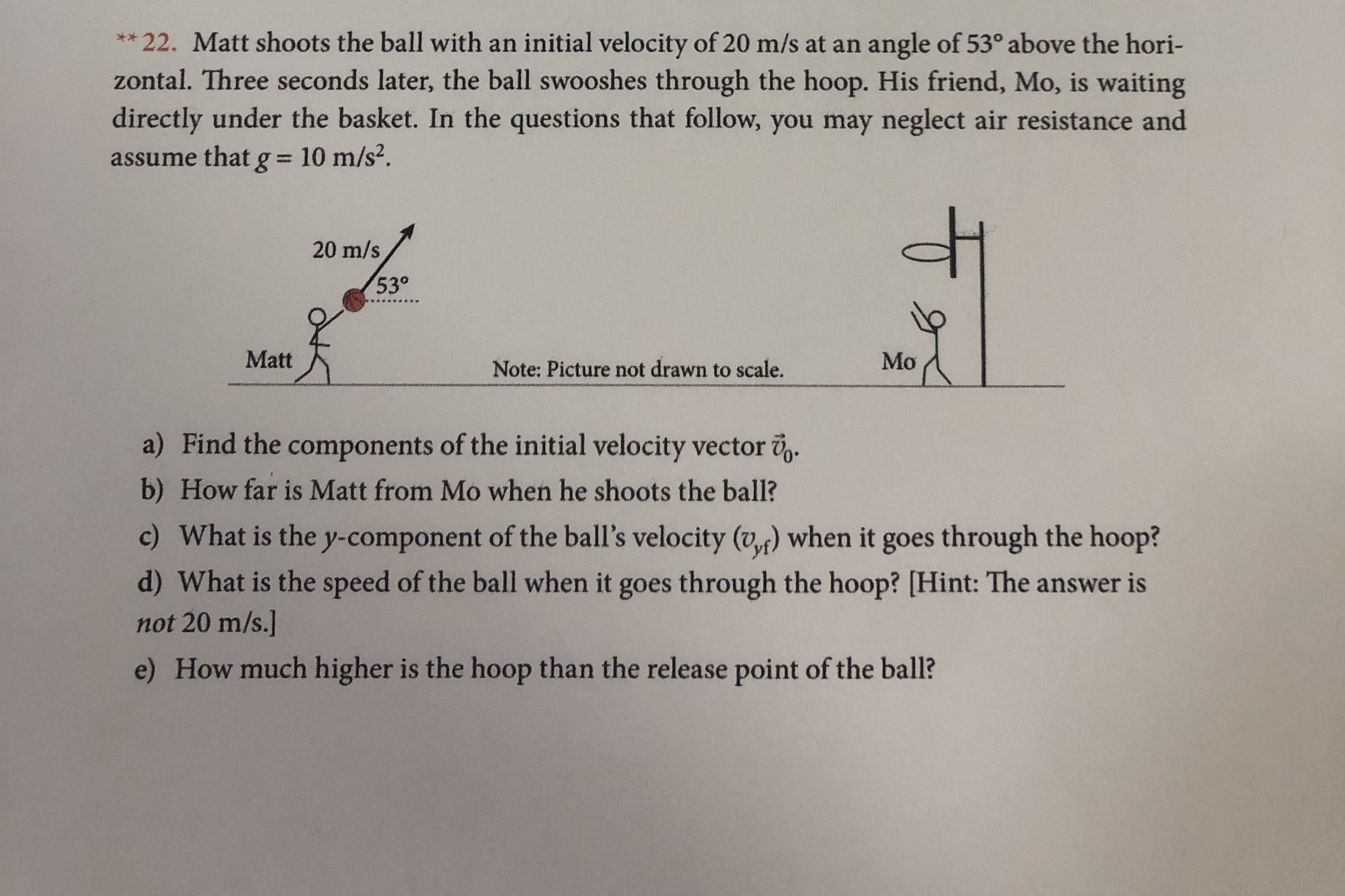 22. Matt shoots the ball with an initial velocity of 20 m/s at an zontal. Three seconds later, the ball swooshes through the hoop. His friend, Mo, is waiting directly under the basket. In the questions that follow, you may neglect air resistance and ** angle of 53° above the hori- assume that g = 10 m/s2. 20 m/s 530 Matt Mo Note: Picture not drawn to scale. a) Find the components of the initial velocity vector b) How far is Matt from Mo when he shoots the ball? c) What is the y-component of the ball's velocity (v) when it goes through the hoop? d) What is the speed of the ball when it goes through the hoop? [Hint: The answer is not 20 m/s.] e) How much higher is the hoop than the release point of the ball?