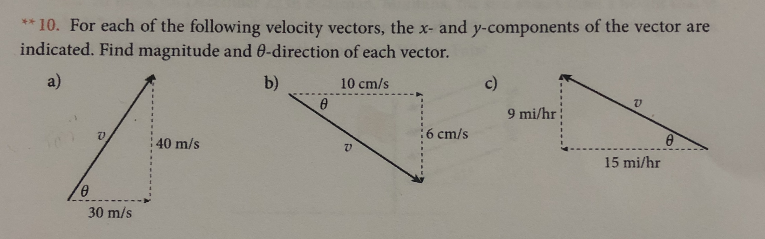 * 10. For each of the following velocity vectors, the x- and y-components of the vector are indicated. Find magnitude and 0-direction of each vector. a) b) c) 10 cm/s @ 9 mi/hr 6 cm/s 40 m/s 15 mi/hr 30 m/s