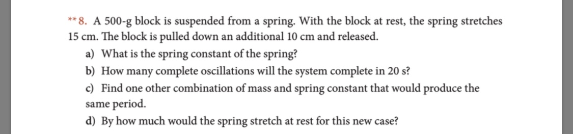 ** 8. A 500-g block is suspended from a spring. With the block at rest, the spring stretches 15 cm. The block is pulled down an additional 10 cm and released. a) What is the spring constant of the spring? b) How many complete oscillations will the system complete in 20 s? c) Find one other combination of mass and spring constant that would produce the same period d) By how much would the spring stretch at rest for this new case?