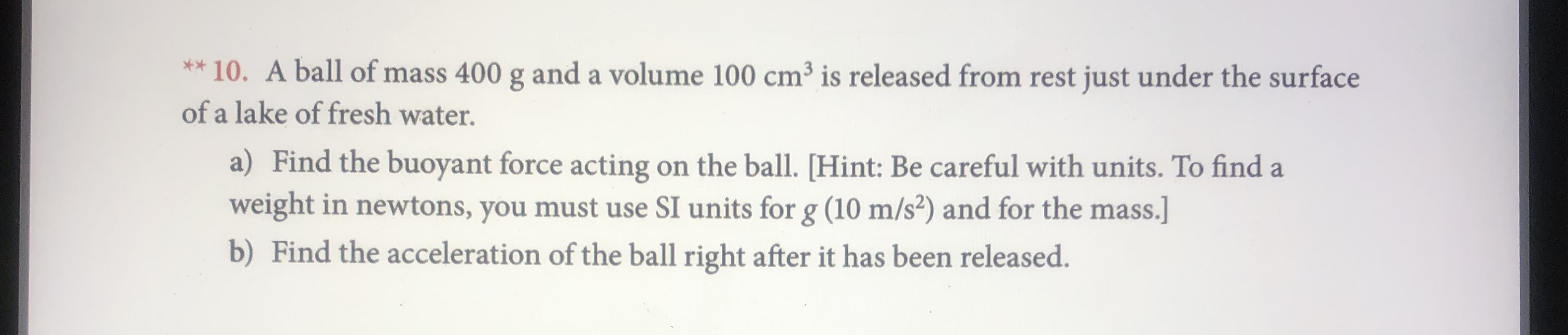 *10. A ball of mass 400 g anda volume 100 cm3 is released from rest just under the surface of a lake of fresh water. a) Find the buoyant force acting on the ball. [Hint: Be careful with units. To find a weight in newtons, you must use SI units for g (10 m/s2) and for the mass.] b) Find the acceleration of the ball right after it has been released.