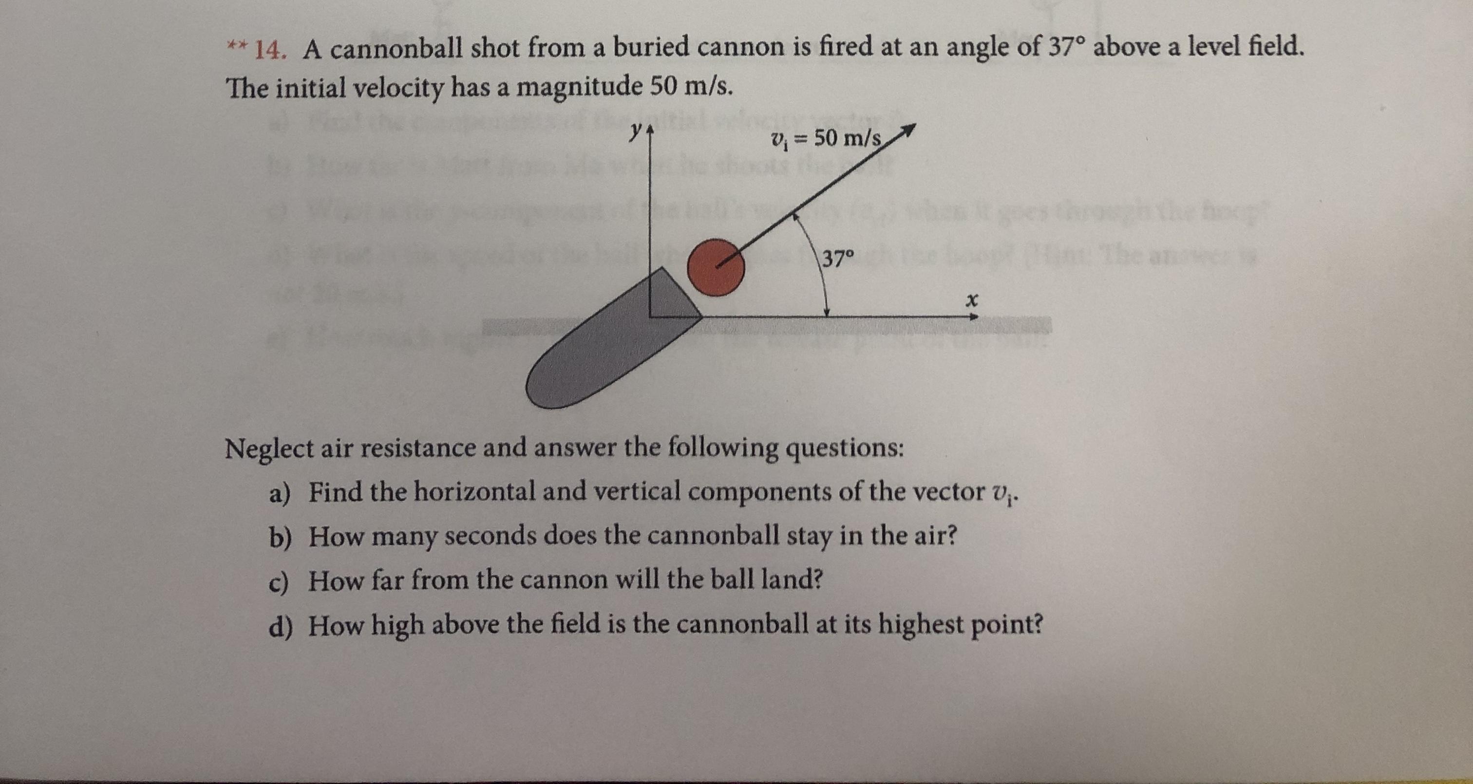 ** 14. A cannonball shot from a buried cannon is fired at an angle of 37° above a level field. The initial velocity has a magnitude 50 m/s. 50 m/s the oop 5an: 370 x Neglect air resistance and answer the following questions: a) Find the horizontal and vertical components of the vector v. b) How many seconds does the cannonball stay in the air? c) How far from the cannon will the ball land? d) How high above the field is the cannonball at its highest point?
