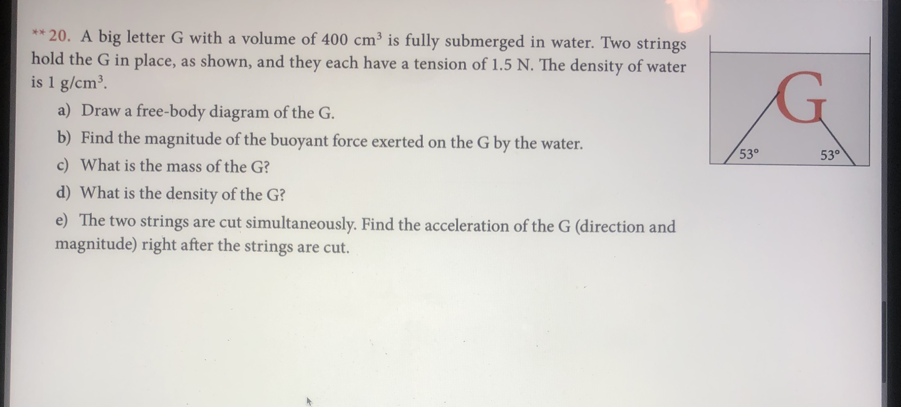 **20. A big letter G with a volume of 400 cm3 is fully submerged in water. Two strings hold the G in place, as shown, and they each have a tension of 1.5 N. The density of water is 1 g/cm3 a) Draw a free-body diagram of the G. b) Find the magnitude of the buoyant force exerted on the G by the water. 53° 53° c) What is the mass of the G? d) What is the density of the G? e) The two strings are cut simultaneously. Find the acceleration of the G (direction and magnitude) right after the strings are cut.