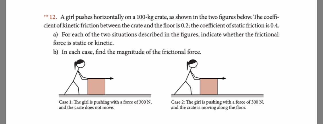 ** 12. A girl pushes horizontally cient of kinetic friction between the crate and the floor is 0.2; the coefficient of static friction is 0.4. on a 100-kg crate, as shown in the two figures below. The coeffi- a) For each of the two situations described in the figures, indicate whether the frictional force is static or kinetic. b) In each case, find the magnitude of the frictional force. Case 1: The girl is pushing with a force of 300 N, and the crate does not move. Case 2: The girl is pushing with a force of 300 N, and the crate is moving along the floor.
