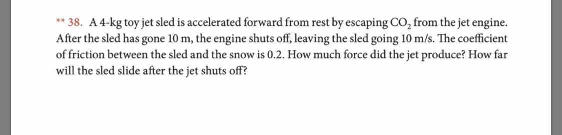 **38. A 4-kg toy jet sled is accelerated forward from rest by escaping CO2 from the jet engine After the sled has gone 10 m, the engine shuts off, leaving the sled going 10 m/s. The coefficient of friction between the sled and the snow is 0.2. How much force did the jet produce? How far will the sled slide after the jet shuts off?