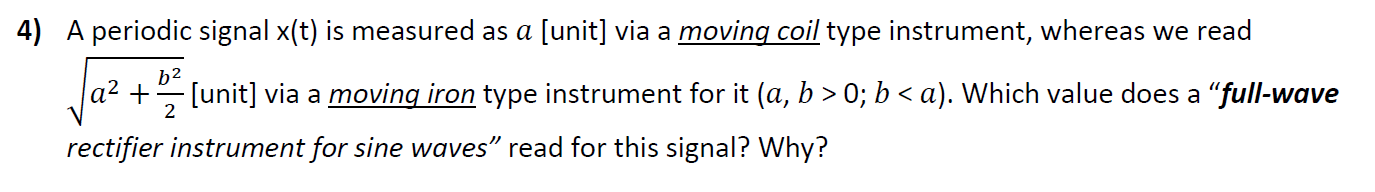 """4) A periodic signal x(t) is measured as a [unit] via a moving coil type instrument, whereas we read b2 a² + [unit] via a moving iron type instrument for it (a, b > 0; b < a). Which value does a """"full-wave 2 rectifier instrument for sine waves"""" read for this signal? Why?"""
