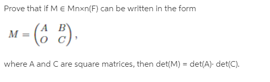 Prove that if M e Mnxn(F) can be written in the form M = (6 2). (A B' %3D where A and C are square matrices, then det(M) = det(A). det(C).
