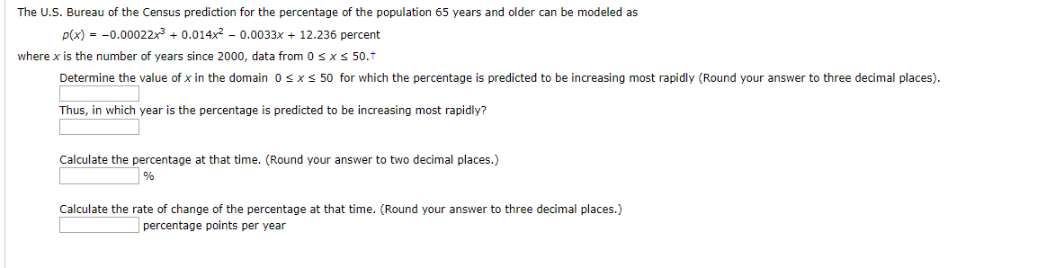 The U.S. Bureau of the Census prediction for the percentage of the population 65 years and older can be modeled as p(x)0.00022x30.014x2- 0.0033x 12.236 percent where x is the number of years since 2000, data from 0 s x s 50.t Determine the value of x in the domain 0 x s 50 for which the percentage is predicted to be increasing most rapidly (Round your answer to three decimal places) Thus, in which year is the percentage is predicted to be increasing most rapidly? Calculate the percentage at that time. (Round your answer to two decimal places.) Calculate the rate of change of the percentage at that time. (Round your answer to three decimal places.) percentage points per year