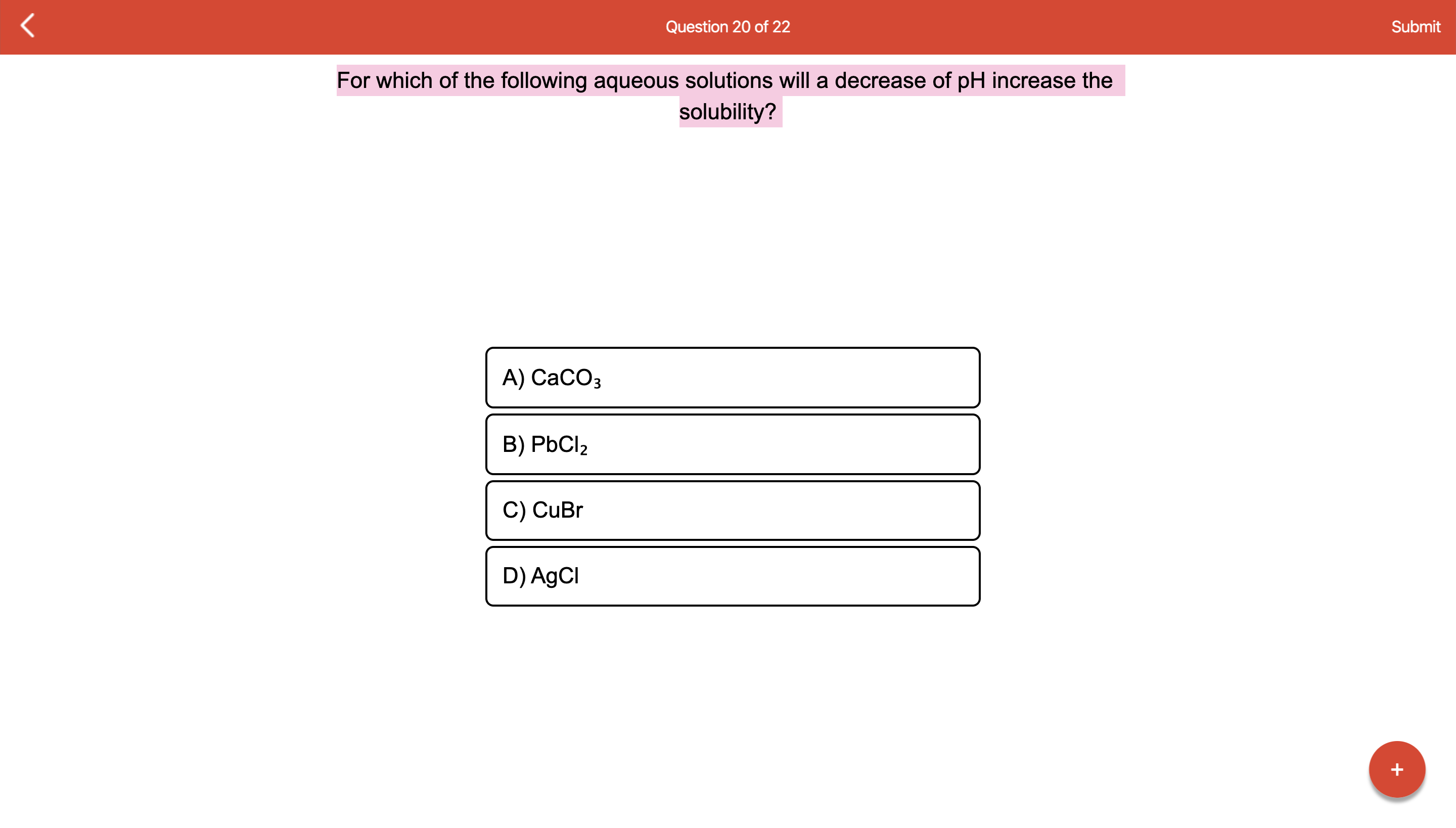 Question 20 of 22 Submit For which of the following aqueous solutions will a decrease of pH increase the solubility? А) СаСОз B) PbCl2 C) CuBr D) AgCl