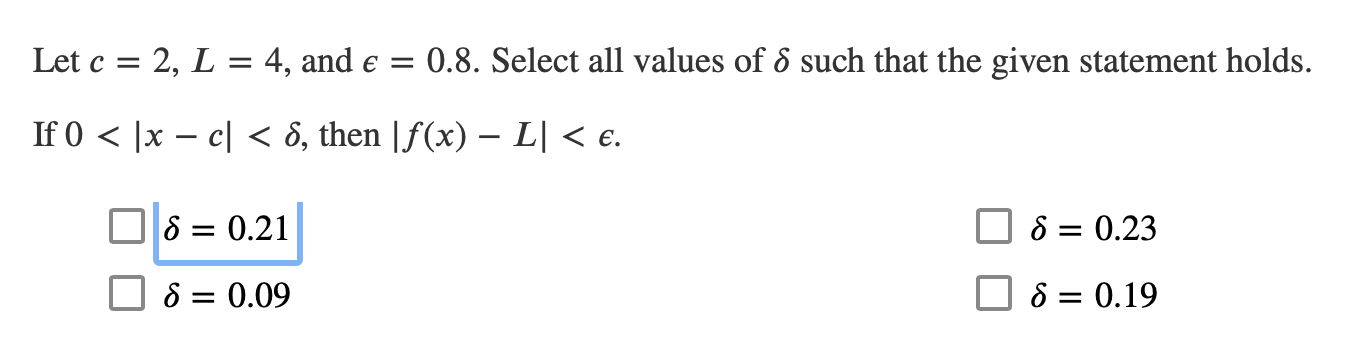 0.8. Select all values of 6 such that the given statement holds Let c 2, L = 4, and e = 1 If 0 x - cl ô, then |f(x) - L| < e. S 0.21 S 0.23 S = 0.09 S = 0.19