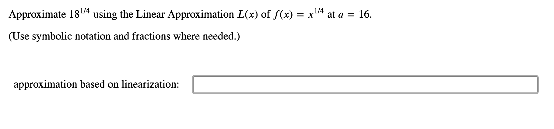 1/4 using the Linear Approximation L(x) of f(x) x14 at a = 16 Approximate 181/4 (Use symbolic notation and fractions where needed.) approximation based on linearization: