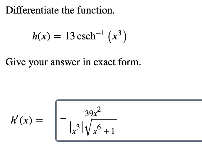 Differentiate the function. h(x) 13 csch (x3) Give your answer in exact form. 39x2 39х h(x) = 6 х